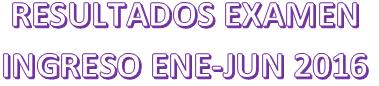 RESULTADOS EXAMEN INGRESO ENE JUN 2016